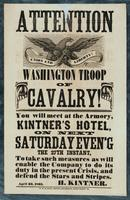 Attention Washington Troop of Cavalry! You will meet at the Armory, Kintner's Hotel, on next Saturday Even'g, the 27th instant, to take such measures as will enable the Company to do its duty in the present crisis, and defend the Stars and Stripes.